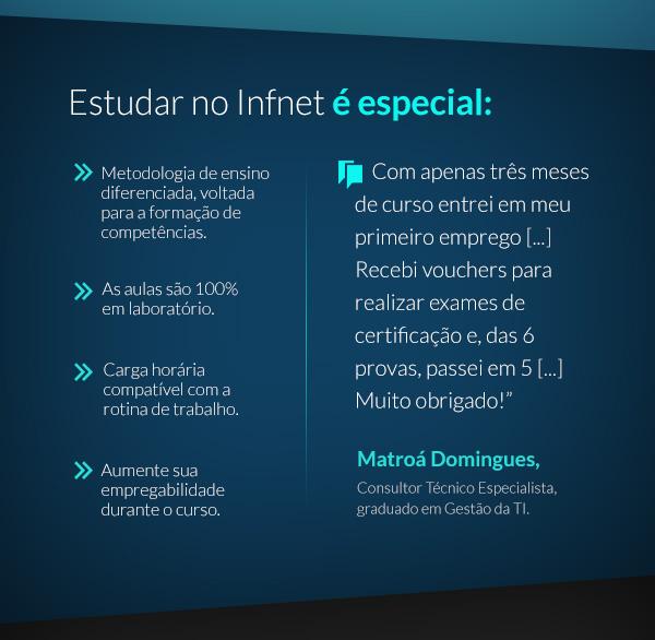 Estudar no Infnet é especial: Metodologia de ensino diferenciada, voltada para a formação de competências; As aulas são 100% em laboratório; Aumente sua empregabilidade durante o curso; Carga horária compatível com a rotina de trabalho.