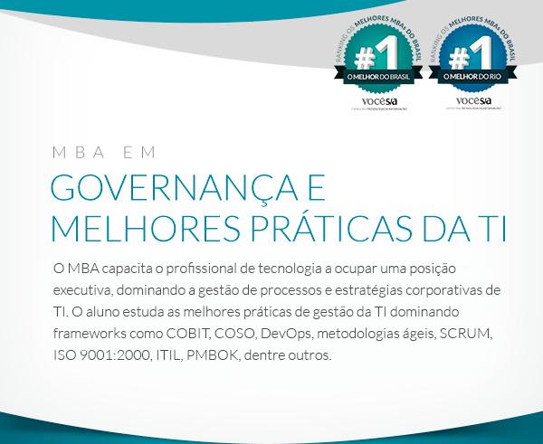 MBA em Governança e Melhores Práticas da TI: A pós-graduação é voltada para as melhores práticas da TI e suas aplicações em organizações, através de frameworks e padrões de mercado, como COBIT, COSO, SOX, ITIL, CMMi, MPSBR, ISO 9001:2000, Modelo de Excelência  da Gestão, EFQN. Além disso, há uma forte abordagem de gestão de projetos, baseada no PMBOK® Guide do Project Management Institute (PMI)®.