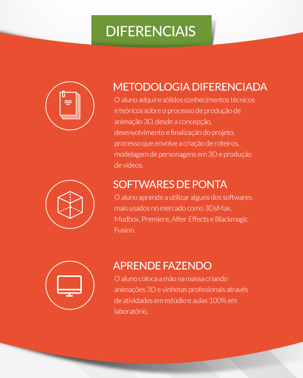 Diferenciais: Programa | O aluno adquire sólidos conhecimentos técnicos, artísticos e uma experiência além do ferramental, conduzida por profissionais de qualificação comprovada, através de um quadro de disciplinas diferenciado; // DIGITAL | Aprenda usando os softwares mais valorizados no mercado: Autodesk 3Ds Max, Autodesk Mudbox, Autodesk Character Generator, Houdini 3D, Blackmagic Design Fusion, Adobe Illustrator, Adobe Photoshop, Adobe Premiere Pro e Celtx. // TECNOLOGIA | Todas as aulas são ministradas em laboratórios multimídia equipados com tecnologia de ponta, com uma workstation por aluno durante todo o curso.