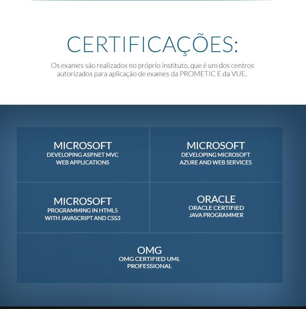 CERTIFICAÇÕES:Os exames são realizados no próprio instituto, que é um dos centros autorizados para aplicação de exames da PROMETIC E da VUE.  Microsoft  Certified Solution  Developer (MCSD), Microsoft  MTA Developer, OMG  Certified  UML  Professional, oracle  Certified Java Programmer