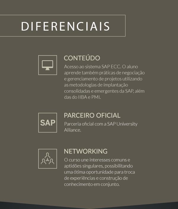 Diferencias - Conteúdo: Acesso ao sistema SAP ECC. O aluno aprende também práticas de negociação e gerenciamento de projetos utilizando as metodologias de implantação consolidadas e emergentes da SAP, além das do IIBA e PMI. | Parceiro: Parceria oficial com a SAP University Alliance. | Networking: O curso une interesses comuns e aptidões singulares, possibilitando uma ótima oportunidade para troca de experiências e construção de conhecimento em conjunto.