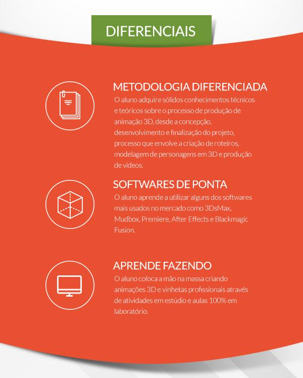 Diferenciais: Programa   O aluno adquire sólidos conhecimentos técnicos, artísticos e uma experiência além do ferramental, conduzida por profissionais de qualificação comprovada, através de um quadro de disciplinas diferenciado; // DIGITAL   Aprenda usando os softwares mais valorizados no mercado: Autodesk 3Ds Max, Autodesk Mudbox, Autodesk Character Generator, Houdini 3D, Blackmagic Design Fusion, Adobe Illustrator, Adobe Photoshop, Adobe Premiere Pro e Celtx. // TECNOLOGIA   Todas as aulas são ministradas em laboratórios multimídia equipados com tecnologia de ponta, com uma workstation por aluno durante todo o curso.