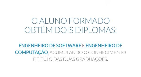 O aluno formado obtém dois diplomas: Engenheiro de Software e Engenheiro de Computação, acumulando o conhecimento e título das duas graduações.