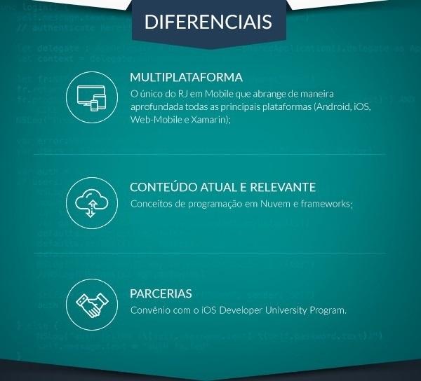 Diferenciais: Multiplataforma: O único MBA do RJ em Mobile que abrange de maneira aprofundada todas as principais plataformas (Android, iOS); Conteúdo Atual e Relevante: Conceitos de programação em Nuvem e frameworks Web-mobile; Parcerias: Convênio com a iOS Developer University Program.