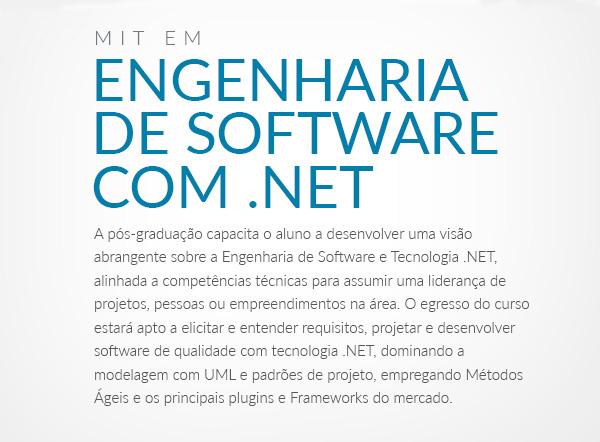 A pós-graduação capacita o aluno a desenvolver uma visão abrangente sobre a Engenharia de Software e Tecnologia .NET, alinhada a competências técnicas para assumir uma liderança de projetos, pessoas ou empreendimentos na área. O egresso do curso estará apto a elicitar e entender requisitos, projetar e desenvolver software de qualidade com tecnologia .NET, dominando a modelagem com UML e padrões de projeto, empregando Métodos Ágeis e os principais plugins e Frameworks do mercado.