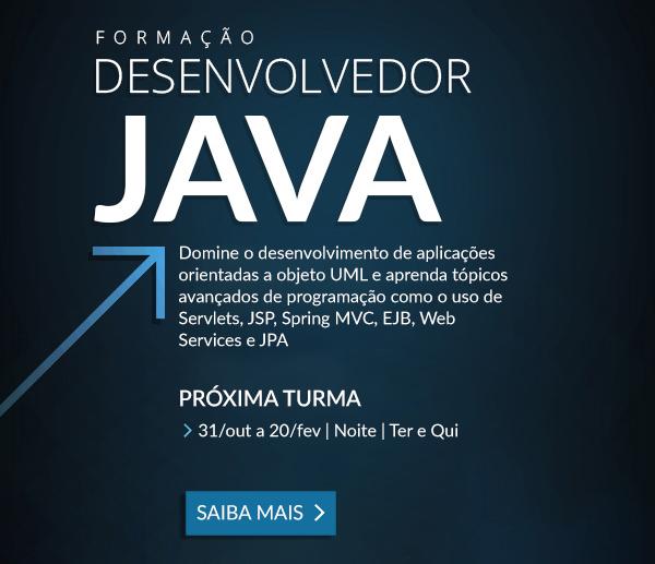 Formação Desenvolvedor JAVA: Domine o desenvolvimento de aplicações orientadas a objeto com UML e aprenda tópicos avançados de programação como o uso de Servlets, JSP, Spring MVC, EJB, Web Services e JPA. SAIBA MAIS >