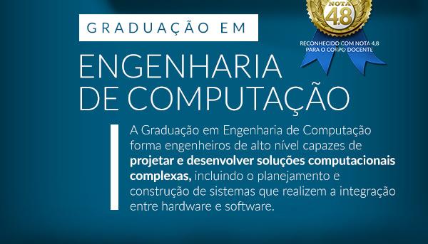 Graduação em Engenharia de Computação A Graduação em Engenharia de Computação forma engenheiros de alto nível capazes de projetar e desenvolver soluções computacionais complexas, incluindo o planejamento e construção de sistemas que realizem a integração entre hardware e software.