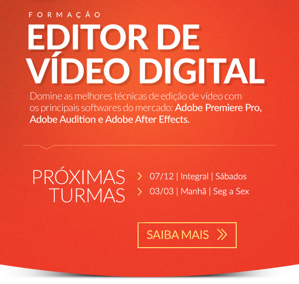 Formação Editor de Vídeo Digital. Domine as melhores técnicas de edição de vídeo com os principais softwares do mercado: Adobe Premiere Pro, Adobe Audition e Adobe After Effects. Saiba Mais >>