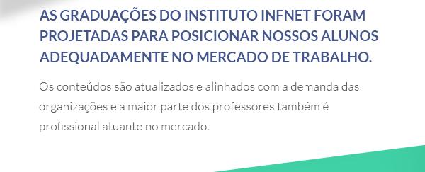 As graduações do Infnet foram cuidadosamente projetadas para posicionar nossos alunos muito bem no mercado de trabalho. Os conteúdos são atualizados e alinhados com a demanda das organizações e a maior parte dos professores também é profissional atuante no mercado.