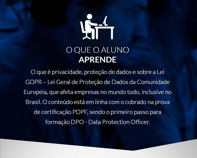 O que o aluno aprende: o que é privacidade, proteção de dados e sobre a lei GDPR - Lei Geral de Dados da Comunidade Europeia, que afeta empresas no mundo todo, inclusive no Brasil.
