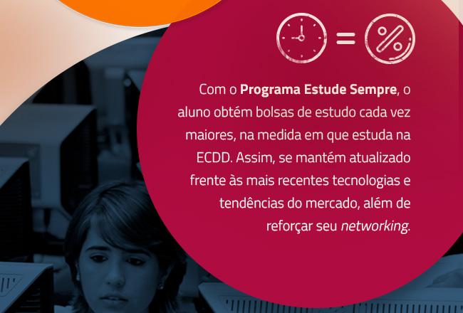 Com o Programa Estude Sempre, o aluno obtém bolsas de estudo cada vez maiores, na medida em que estuda na ECDD. Assim, se mantém atualizado frente às mais recentes tecnologias e tendências do mercado, além de reforçar seu networking.