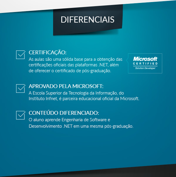 Diferenciais: CERTIFICAÇÃO: As aulas são uma sólida base para a obtenção das certificações oficiais das plataformas .NET, além de oferecer o certificado de pós-graduação; APROVADO PELA MICROSOFT: A Escola Superior da Tecnologia da Informação, do Instituto Infnet, é parceira educacional oficial da Microsoft; CONTEÚDO DIFERENCIADO: O aluno aprende Engenharia de Software e Desenvolvimento .NET em uma mesma pós-graduação.