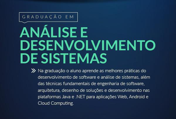 Graduação em Análise e Desenvolvimento de Sistemas   Na graduação o aluno aprende as melhores práticas do desenvolvimento de software e análise de sistemas, além das técnicas fundamentais de engenharia de software, arquitetura, desenho de soluções e desenvolvimento nas plataformas Java e .NET para aplicações Web, Android e Cloud Computing. >